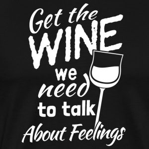 Get the wine we need to talk about feelings - Männer Premium T-Shirt