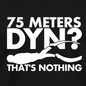 75 Meters DYN? That's nothing - Men's Premium T-Shirt