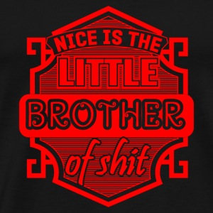 NICE IS THE LITTLE BROTHER OF SHIT - REDENSART - Männer Premium T-Shirt