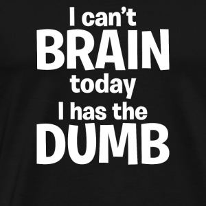 I can't BRAIN today i has the Dumb - Men's Premium T-Shirt