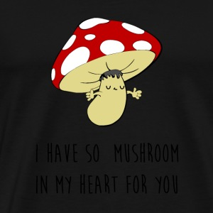 I have so mushroom in my heart for you