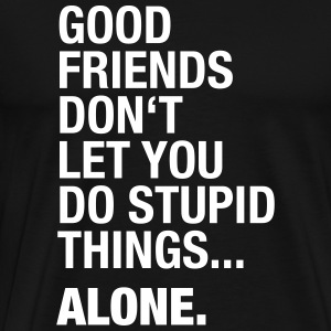 Good Friends do not let you do stupid things. alone