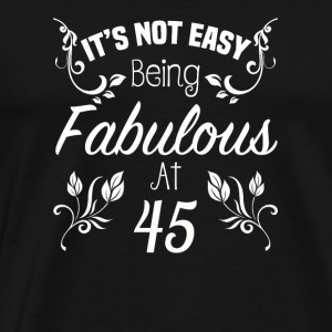It s Not Easy Being Fabulous At 45 - Men's Premium T-Shirt