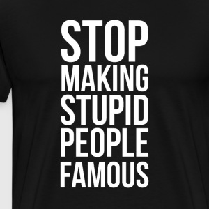 Stop Making Stupid People Famous - Premium T-skjorte for menn