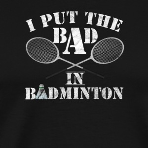 I put the BAD in BADMINTON / BADMINTON - Men's Premium T-Shirt