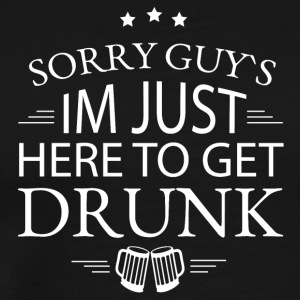 Sorry guys I'm just here to get drunk - Men's Premium T-Shirt