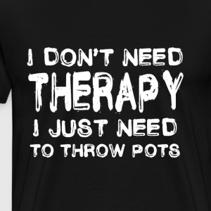 Do not need therapy I just have to throw pots - Men's Premium T-Shirt