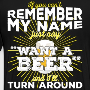 Can't remember my name? Just say want a beer - Männer Premium T-Shirt
