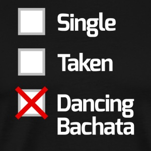 Single, Taken, Dancing Bachata - Bachata Shirt / Wh