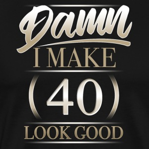 Damn I Make 40 Look Good T Shirt Gift