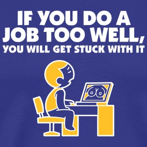 If You Do A Job Too Well,You'll Get Stuck With It! - Men's Premium T-Shirt