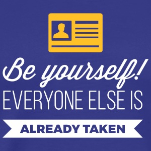 Be Yourself. Everyone Else Is Already Taken! - Men's Premium T-Shirt