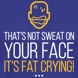 That's Not Sweat On Your Face,It's Fat Crying! - Men's Premium T-Shirt