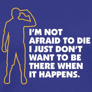 I Just Don't To Be There When I Die! - Men's Premium T-Shirt