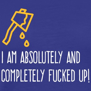 I Am Absolutely And Completely Fucked Up! - Men's Premium T-Shirt