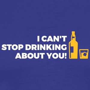 I Can't Stop Drinking About You! - Men's Premium T-Shirt