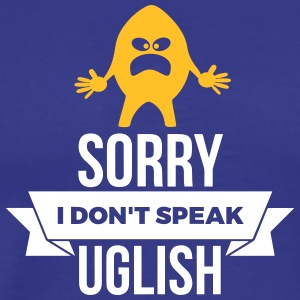 Sorry, I Don't Speak Uglish! - Men's Premium T-Shirt