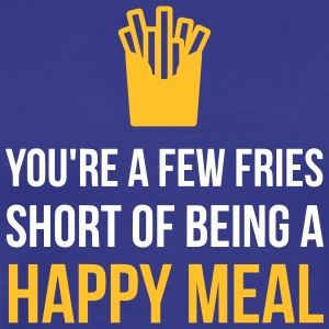 You're A Few Fries Short Of Being A Happy Meal. - Men's Premium T-Shirt