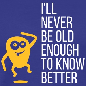 I'll Never Be Old Enough To Know Better! - Men's Premium T-Shirt