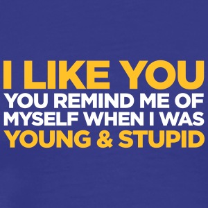 I Like You. You're Still Young And Stupid! - Men's Premium T-Shirt