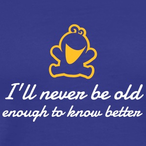 I Will Never Be Old Enough To Know Better! - Men's Premium T-Shirt