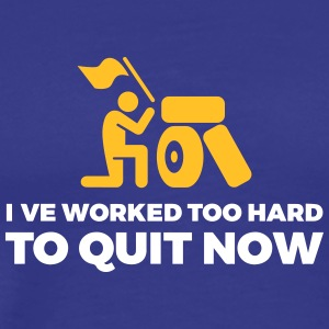 I've Worked Too Hard To Quit Now - Men's Premium T-Shirt