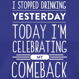 I Stopped Drinking Yesterday.Today Is My Comeback! - Men's Premium T-Shirt