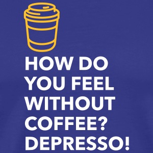 Without Coffee I Feel Depresso! - Men's Premium T-Shirt
