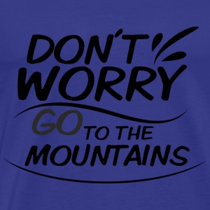 Don`t Worry - go to the Moutains - Männer Premium T-Shirt
