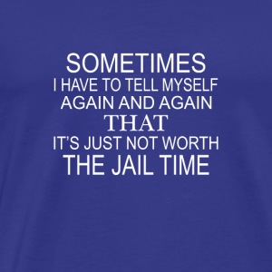 Just not Worth The Jail Time - Männer Premium T-Shirt