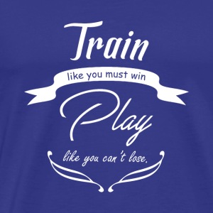 Train like you must win, play like you can't lose - Männer Premium T-Shirt