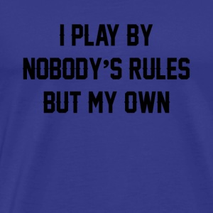 i play by nobody s rules but my own - Men's Premium T-Shirt