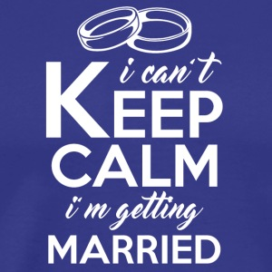 i cant KEEP CALM i am getting married - Men's Premium T-Shirt