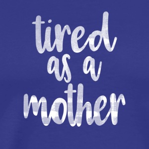 TIRED AS A MOTHER! - Men's Premium T-Shirt