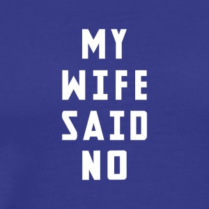 My wife said no! - Men's Premium T-Shirt