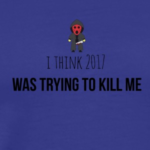 I think 2017 was trying to kill me - Männer Premium T-Shirt