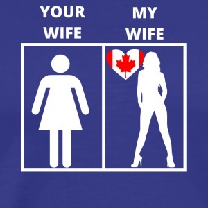 Canada gift my wife your wife - Men's Premium T-Shirt