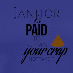 Janitor is paid to clean your crap not to take it - Men's Premium T-Shirt