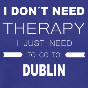 i dont need therapy i just need to go to DUBLIN - Men's Premium T-Shirt