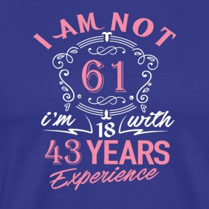I am not 61 I am 18 with 43 years experience