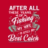 After all years of Fishing my Wife my best Catch - Miesten premium t-paita