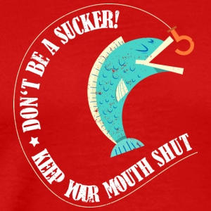 Do not be a sucker - keep your mouth shut - Men's Premium T-Shirt