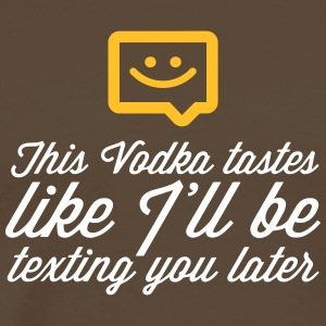 This Vodka Tastes Like I'll Be Texting You Later. - Men's Premium T-Shirt