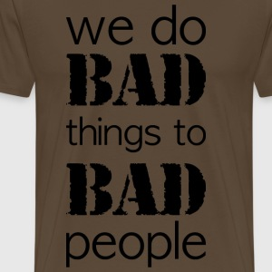 we do bad things to bad people long version - Men's Premium T-Shirt