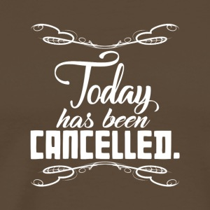 Today Has Been Cancelled Funny Quote - Men's Premium T-Shirt