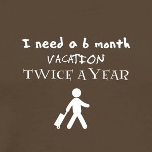 I need a six month vacation twice a year - Männer Premium T-Shirt