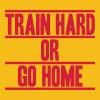 Train Hard Or Go Home Design - Camiseta premium hombre