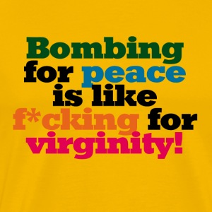 Bombing for Peace is like f*cking for Virginity - Männer Premium T-Shirt