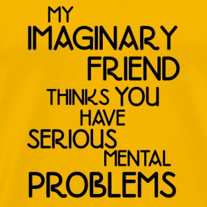 MY IMAGINARY FRIEND THINKS YOU HAVE SERIOUS MENTAL