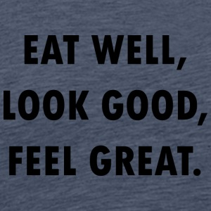 EAT WELL, LOOK GOOD, FEEL GREAT! - Männer Premium T-Shirt